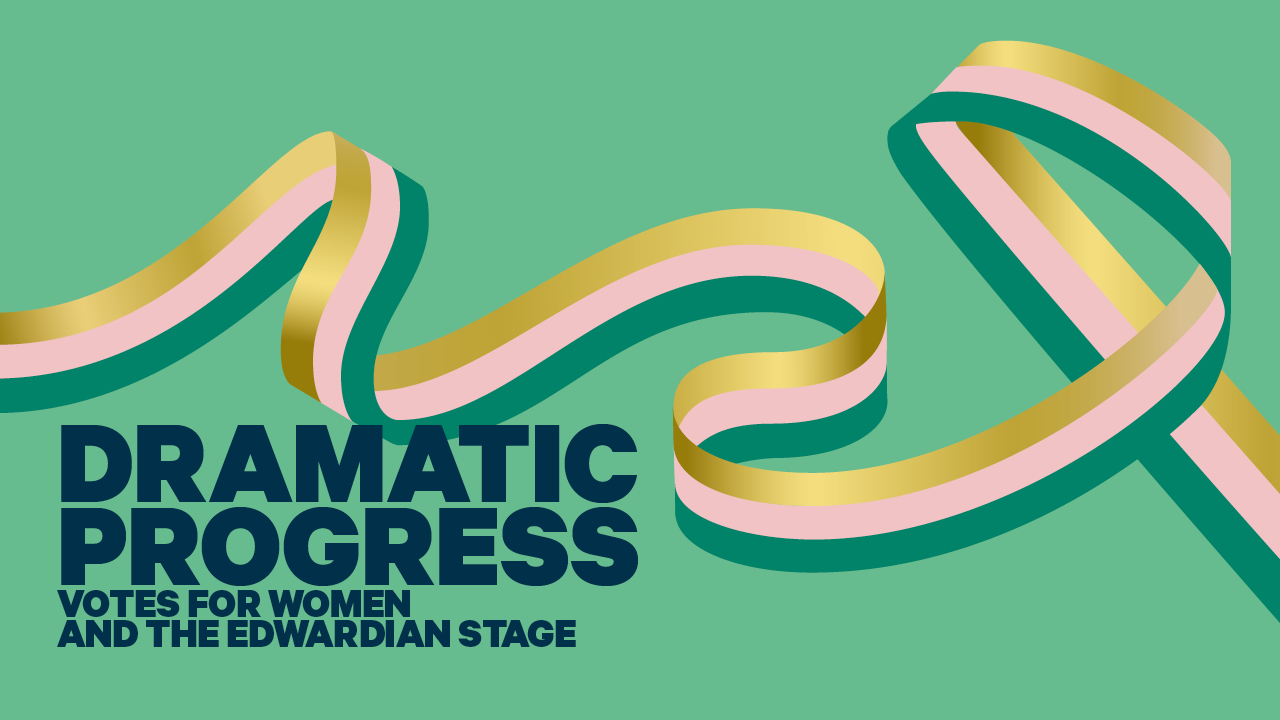 A turquoise background with the text 'Dramatic Progress: Votes for Women and the Edwardian Stage', with a ribbon winding across the image