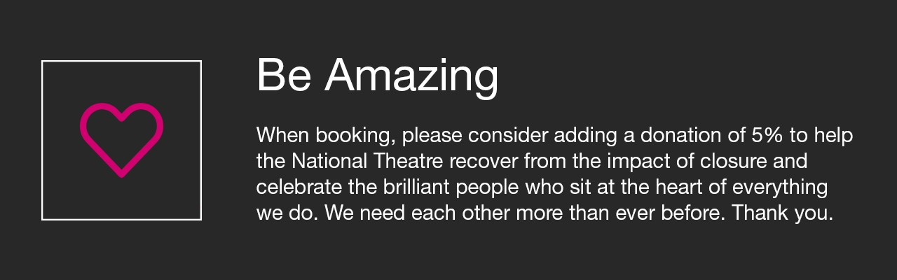 Be Amazing. When booking please consider adding a donation of 5% of the cost of your tickets to help the National Theatre recover from the impact of closure and to celebrate the brilliant people who sit at the heart of everything we do. We need each other