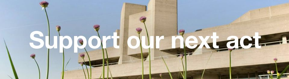 Support our next act copy, on an image of the National Theatre building with flowers in the foreground and blue sky behind.